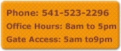 Call us at 541-523-2296.  Our business hours are 8am-5pm and Gate Access is 5:00am till 9:00pm
